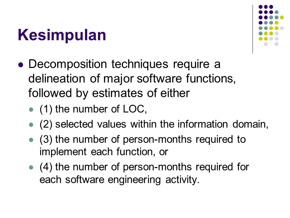 Kesimpulan Decomposition techniques require a delineation of major software functions, followed by estimates of either (1) the number of LOC, (2) sele
