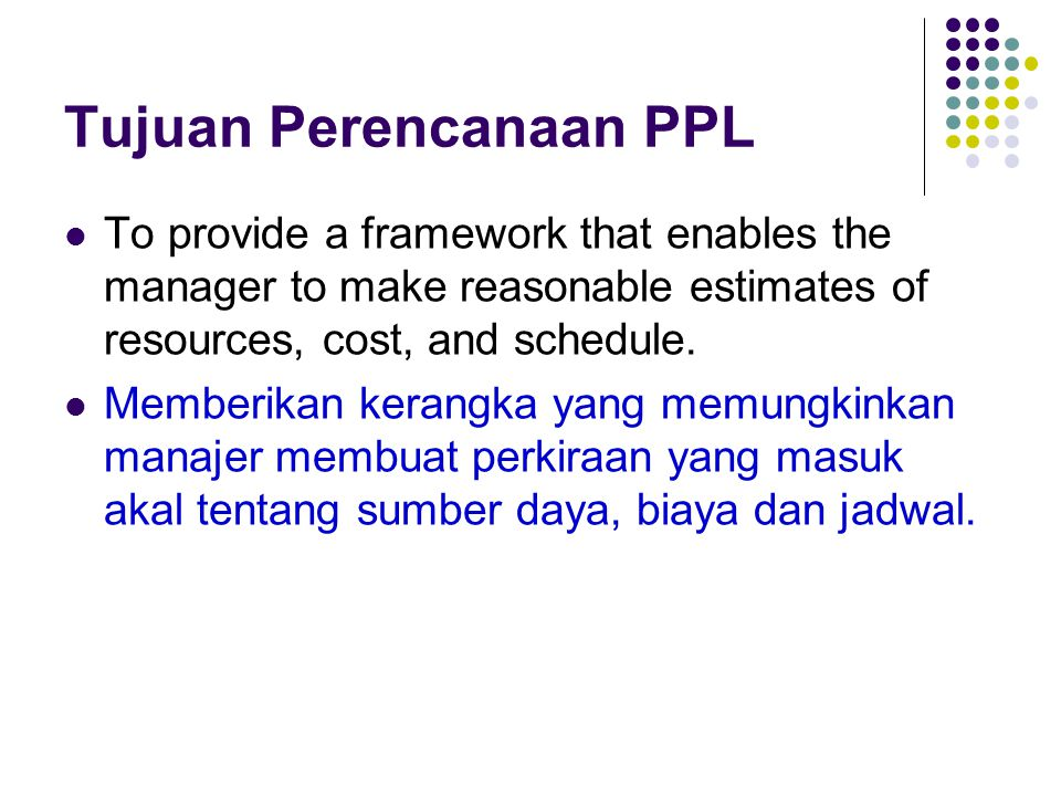 Tujuan Perencanaan PPL To provide a framework that enables the manager to make reasonable estimates of resources, cost, and schedule. Memberikan keran