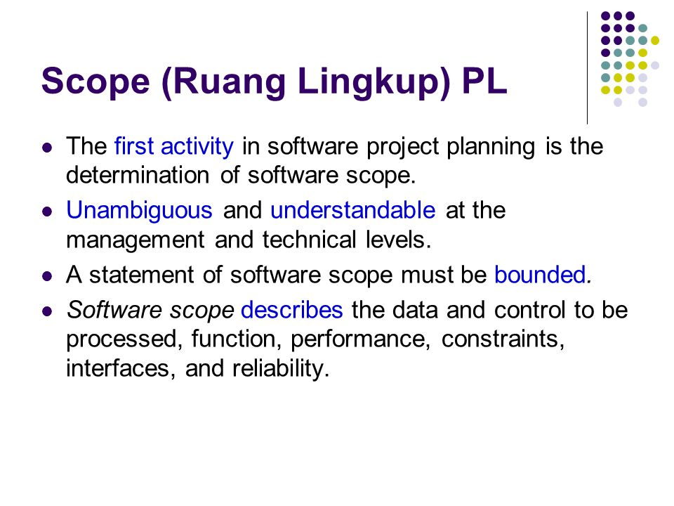 Scope (Ruang Lingkup) PL The first activity in software project planning is the determination of software scope. Unambiguous and understandable at the