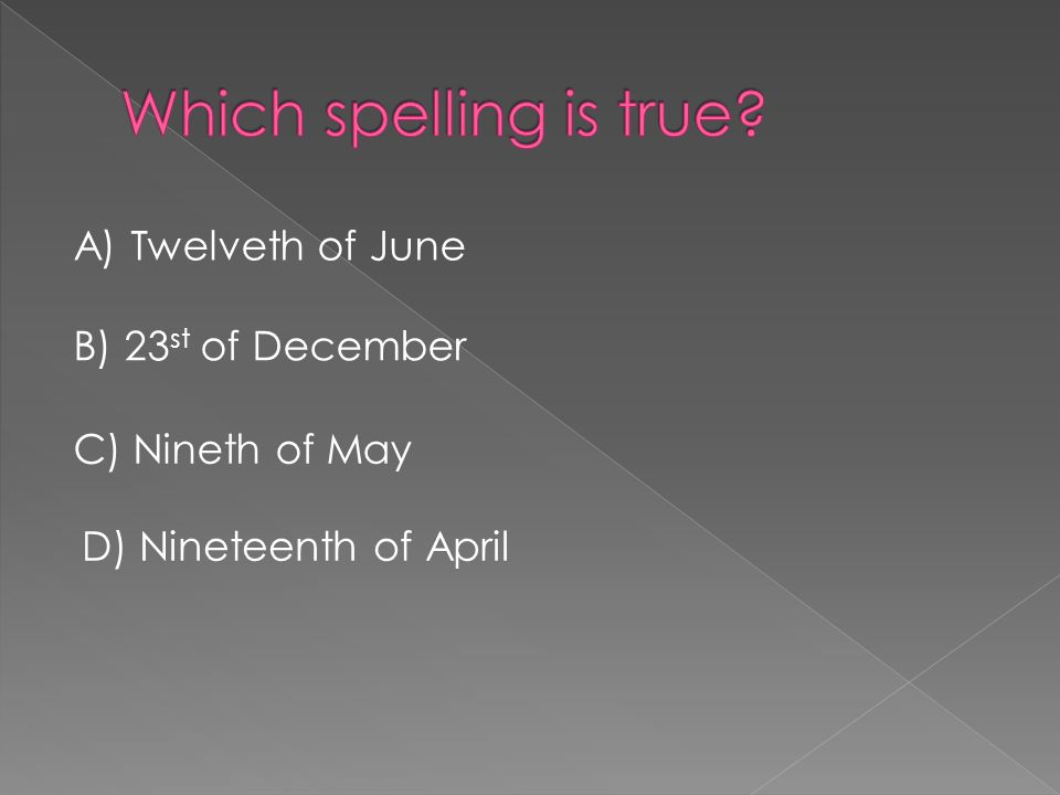 A) Twelveth of June B) 23 st of December C) Nineth of May D) Nineteenth of April