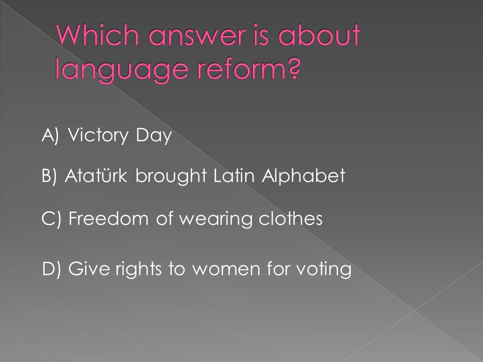 A) Victory Day B) Atatürk brought Latin Alphabet C) Freedom of wearing clothes D) Give rights to women for voting
