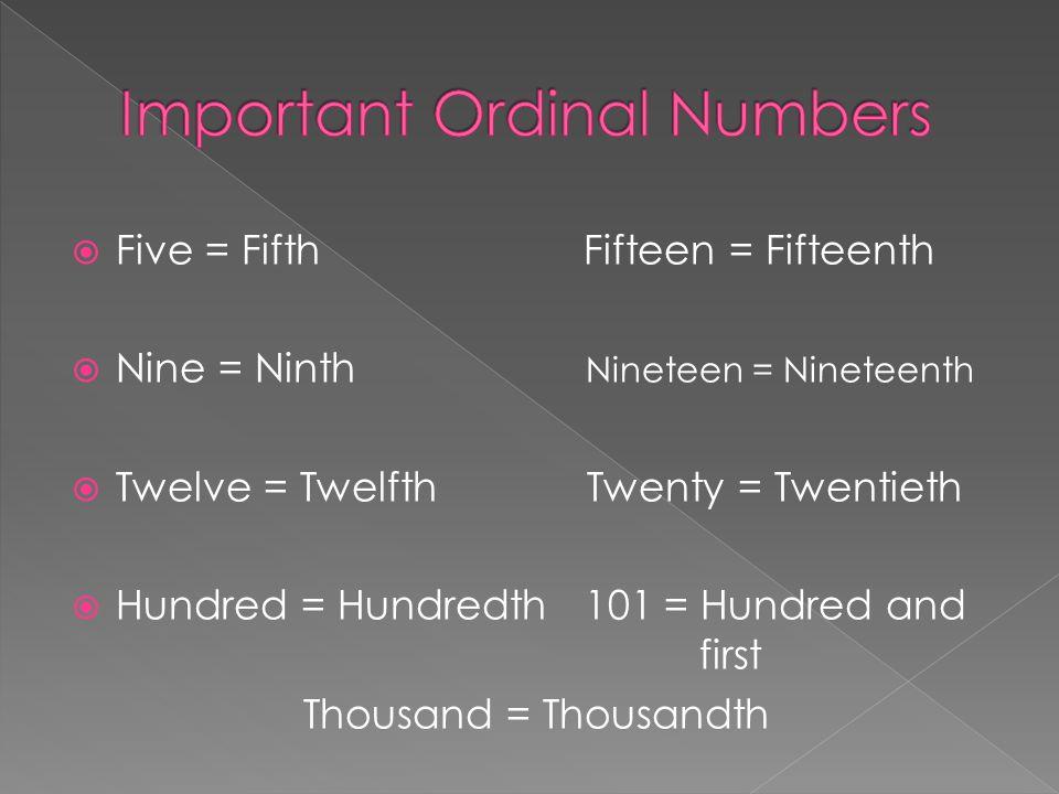  Five = Fifth Fifteen = Fifteenth  Nine = Ninth Nineteen = Nineteenth  Twelve = Twelfth Twenty = Twentieth  Hundred = Hundredth 101 = Hundred and first Thousand = Thousandth