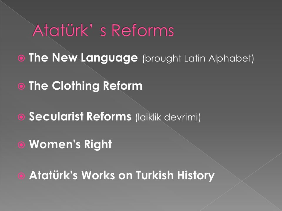  The New Language (brought Latin Alphabet)  The Clothing Reform  Secularist Reforms (laiklik devrimi)  Women s Right  Atatürk s Works on Turkish History