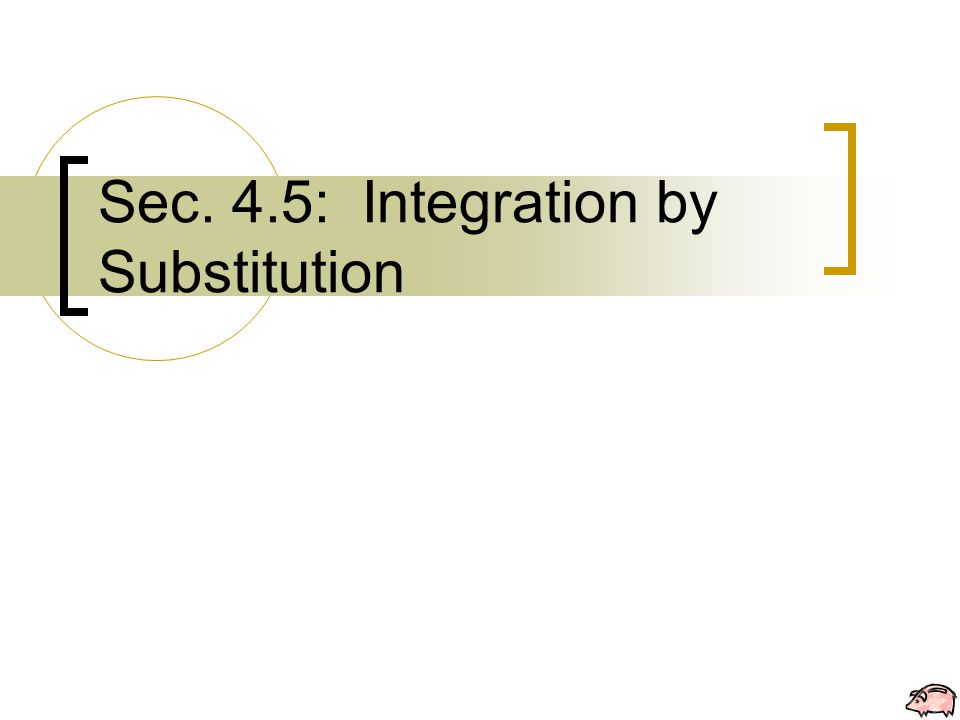 Sec. 4.5: Integration by Substitution