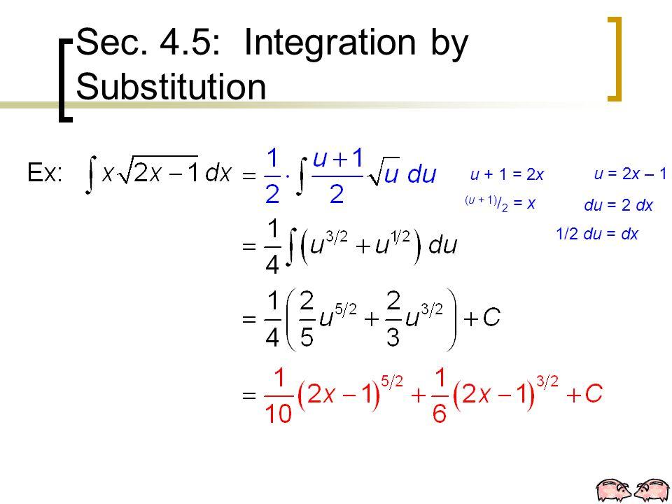 Sec. 4.5: Integration by Substitution u = 2x – 1 du = 2 dx u + 1 = 2x 1/2 du = dx (u + 1) / 2 = x