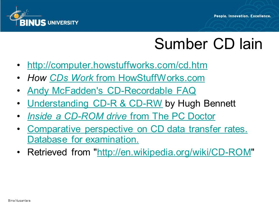 Bina Nusantara Sumber CD lain http://computer.howstuffworks.com/cd.htm How CDs Work from HowStuffWorks.comCDs Work from HowStuffWorks.com Andy McFadden s CD-Recordable FAQ Understanding CD-R & CD-RW by Hugh BennettUnderstanding CD-R & CD-RW Inside a CD-ROM drive from The PC DoctorInside a CD-ROM drive from The PC Doctor Comparative perspective on CD data transfer rates.