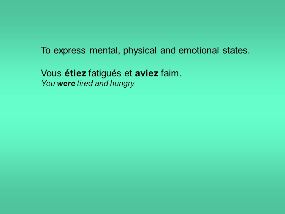 To express mental, physical and emotional states. Vous étiez fatigués et aviez faim. You were tired and hungry.