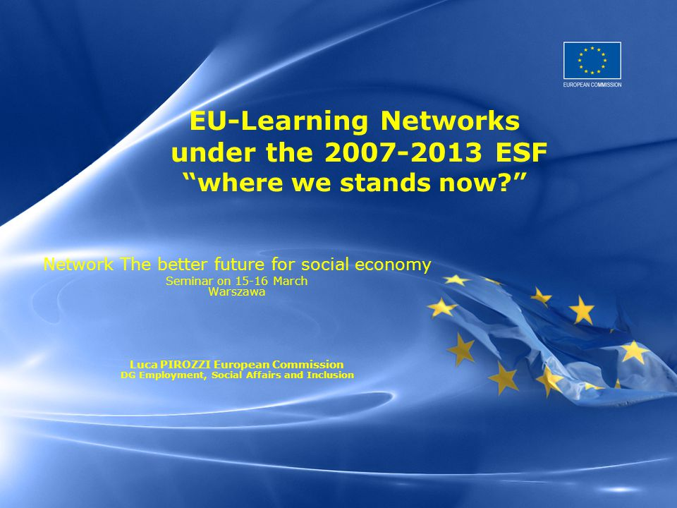 EU-Learning Networks under the 2007-2013 ESF where we stands now? Network The better future for social economy Seminar on 15-16 March Warszawa Luca PIROZZI European Commission DG Employment, Social Affairs and Inclusion