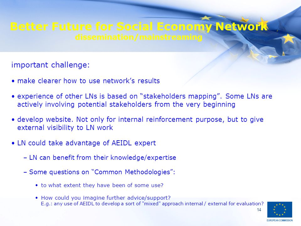 14 Better Future for Social Economy Network dissemination/mainstreaming important challenge: make clearer how to use network's results experience of o