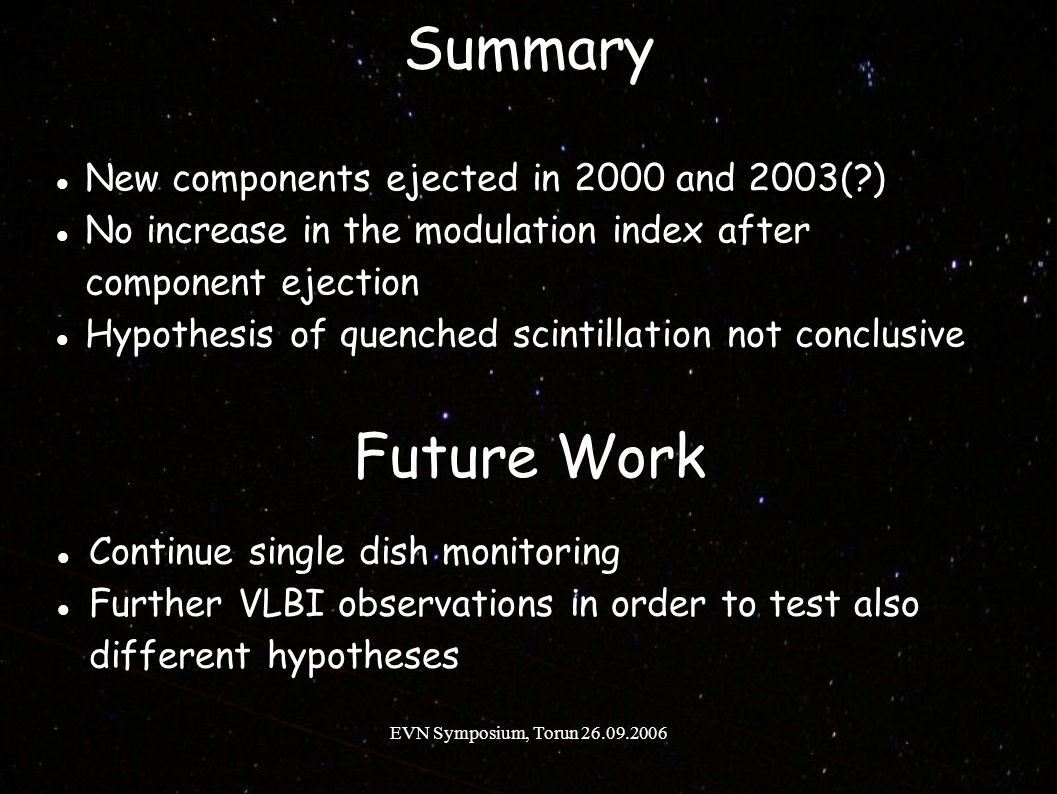 EVN Symposium, Torun 26.09.2006 Summary New components ejected in 2000 and 2003( ) No increase in the modulation index after component ejection Hypothesis of quenched scintillation not conclusive Future Work Continue single dish monitoring Further VLBI observations in order to test also different hypotheses