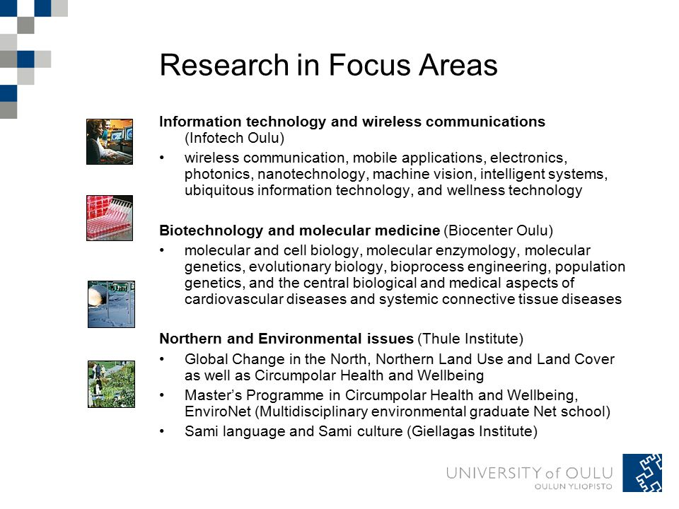 Research in Focus Areas Information technology and wireless communications (Infotech Oulu) wireless communication, mobile applications, electronics, photonics, nanotechnology, machine vision, intelligent systems, ubiquitous information technology, and wellness technology Biotechnology and molecular medicine (Biocenter Oulu) molecular and cell biology, molecular enzymology, molecular genetics, evolutionary biology, bioprocess engineering, population genetics, and the central biological and medical aspects of cardiovascular diseases and systemic connective tissue diseases Northern and Environmental issues (Thule Institute) Global Change in the North, Northern Land Use and Land Cover as well as Circumpolar Health and Wellbeing Master's Programme in Circumpolar Health and Wellbeing, EnviroNet (Multidisciplinary environmental graduate Net school) Sami language and Sami culture (Giellagas Institute)