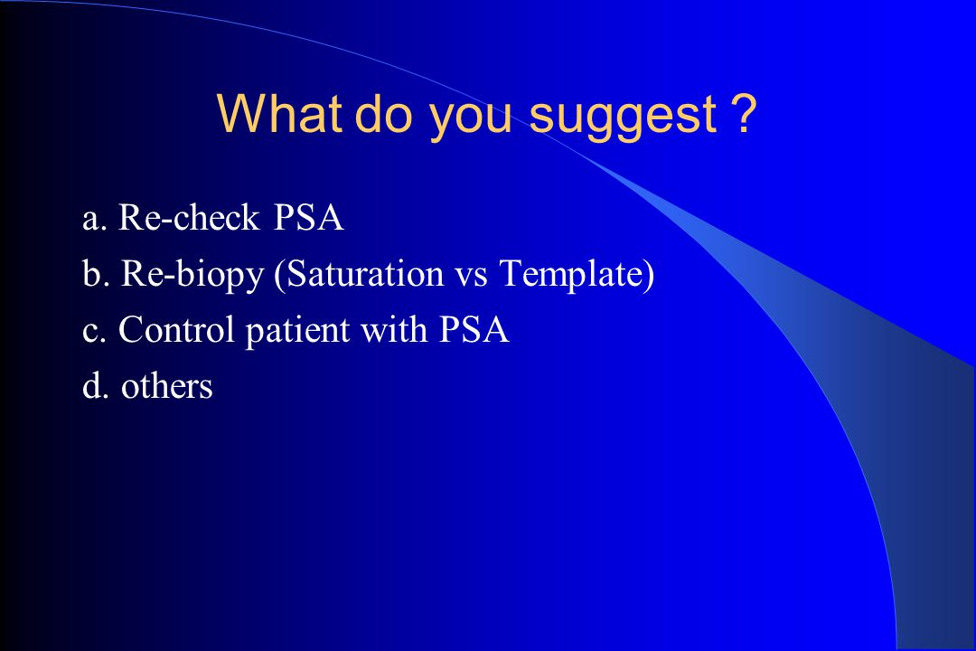 What do you suggest ? a. Re-check PSA b. Re-biopy (Saturation vs Template) c. Control patient with PSA d. others