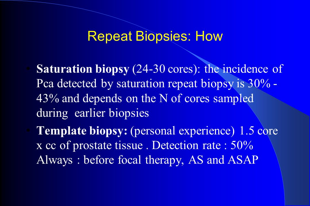 Repeat Biopsies: How Saturation biopsy (24-30 cores): the incidence of Pca detected by saturation repeat biopsy is 30% - 43% and depends on the N of c