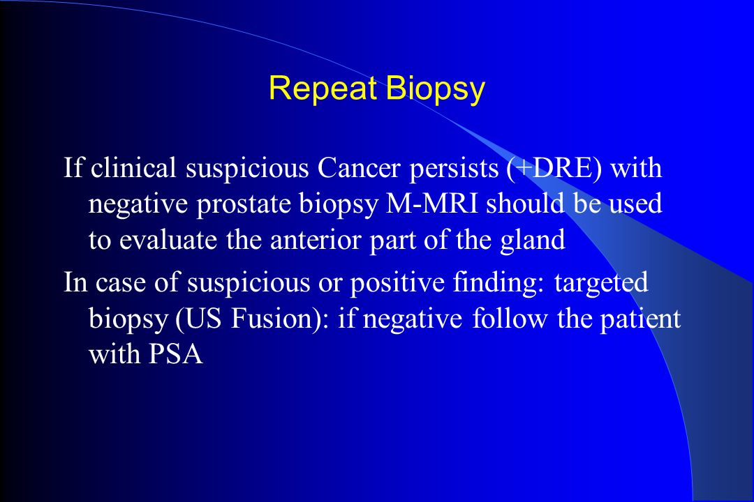 Repeat Biopsy If clinical suspicious Cancer persists (+DRE) with negative prostate biopsy M-MRI should be used to evaluate the anterior part of the gl
