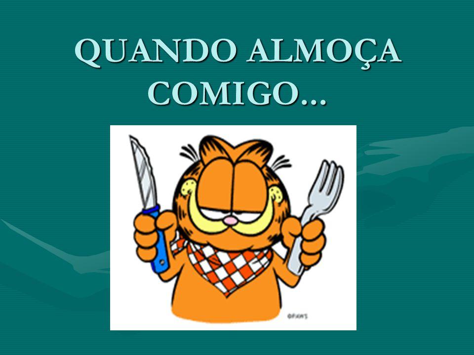 QUANDO ALMOÇA COMIGO...