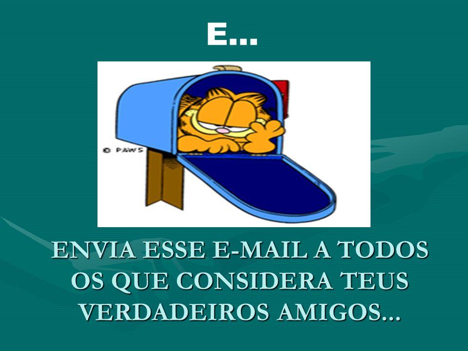 ENVIA ESSE E-MAIL A TODOS OS QUE CONSIDERA TEUS VERDADEIROS AMIGOS... E...