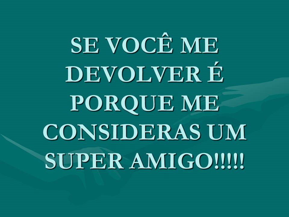 SE VOCÊ ME DEVOLVER É PORQUE ME CONSIDERAS UM SUPER AMIGO!!!!!