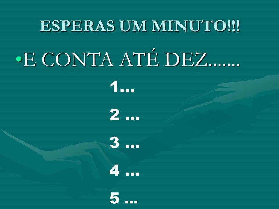 ESPERAS UM MINUTO!!! E CONTA ATÉ DEZ.......E CONTA ATÉ DEZ....... 1... 2... 3... 4... 5...