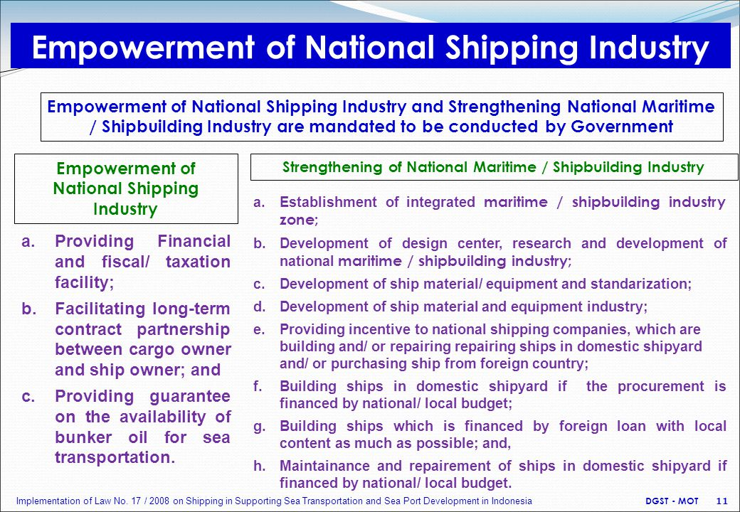 Empowerment of National Shipping Industry Empowerment of National Shipping Industry and Strengthening National Maritime / Shipbuilding Industry are mandated to be conducted by Government Strengthening of National Maritime / Shipbuilding Industry a.Providing Financial and fiscal/ taxation facility; b.Facilitating long-term contract partnership between cargo owner and ship owner; and c.