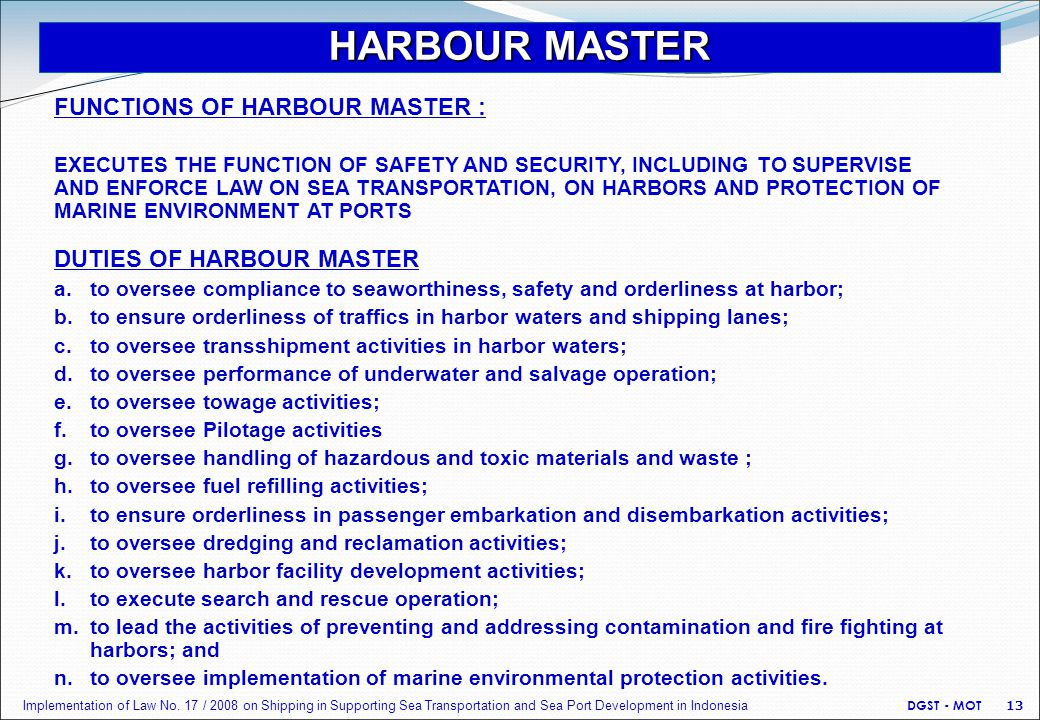 HARBOUR MASTER DUTIES OF HARBOUR MASTER a.to oversee compliance to seaworthiness, safety and orderliness at harbor; b.to ensure orderliness of traffic