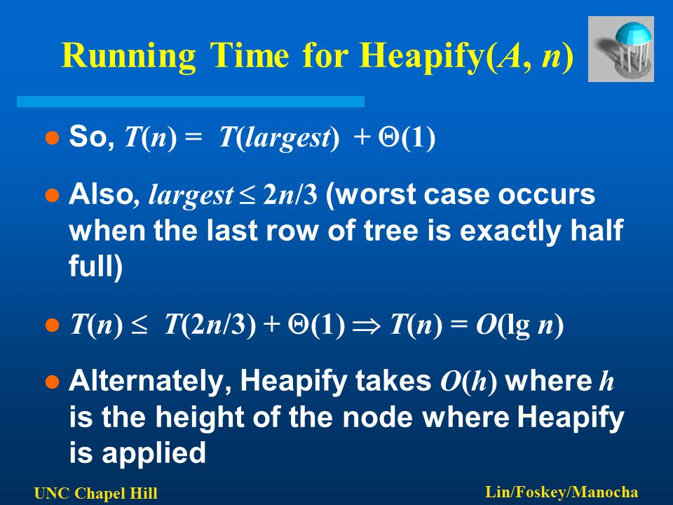 UNC Chapel Hill Lin/Foskey/Manocha Running Time for Heapify(A, n) So, T(n) = T(largest) +  (1) Also, largest  2n/3 (worst case occurs when the last row of tree is exactly half full) T(n)  T(2n/3) +  (1)  T(n) = O(lg n) Alternately, Heapify takes O(h) where h is the height of the node where Heapify is applied