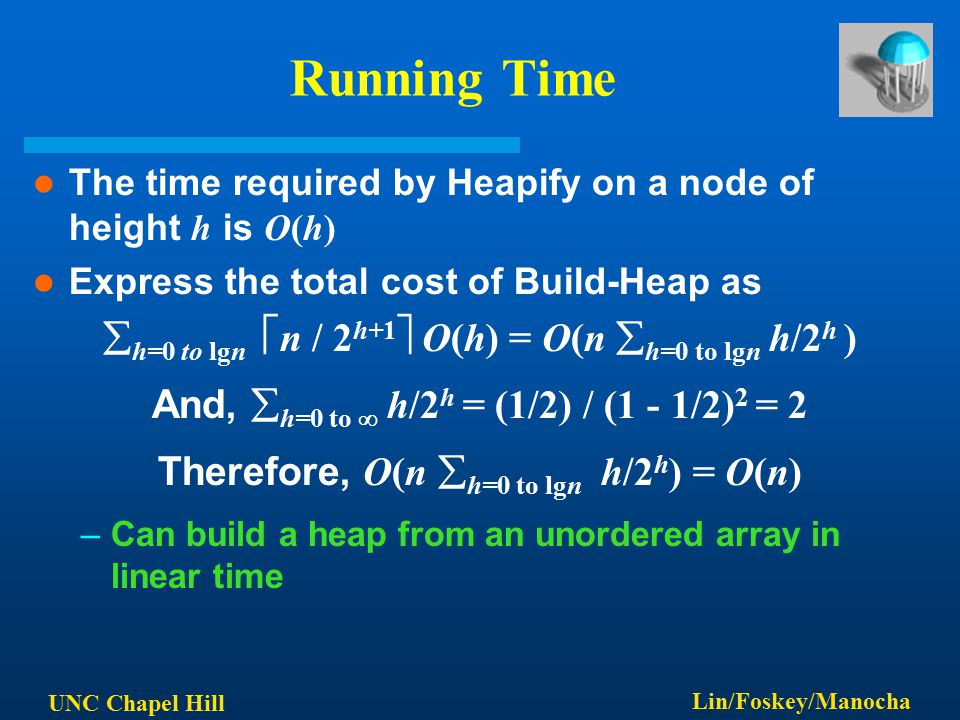 UNC Chapel Hill Lin/Foskey/Manocha Running Time The time required by Heapify on a node of height h is O(h) Express the total cost of Build-Heap as  h=0 to lgn  n / 2 h+1  O(h) = O(n  h=0 to lgn h/2 h ) And,  h=0 to  h/2 h = (1/2) / (1 - 1/2) 2 = 2 Therefore, O(n  h=0 to lgn h/2 h ) = O(n) –Can build a heap from an unordered array in linear time