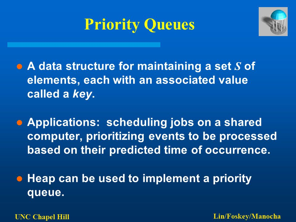 UNC Chapel Hill Lin/Foskey/Manocha Priority Queues A data structure for maintaining a set S of elements, each with an associated value called a key.