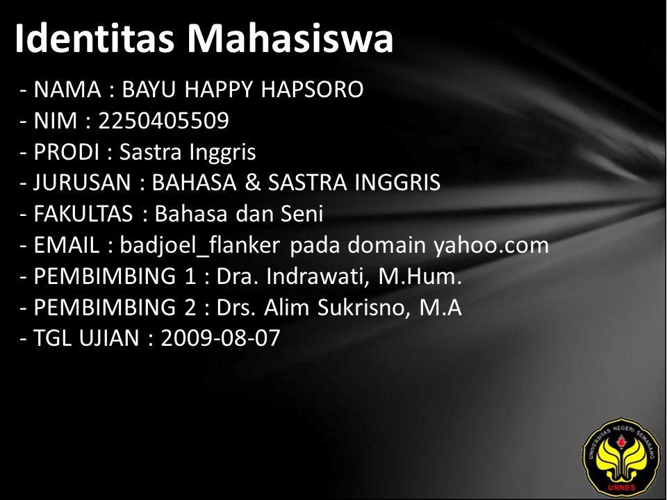 Identitas Mahasiswa - NAMA : BAYU HAPPY HAPSORO - NIM : 2250405509 - PRODI : Sastra Inggris - JURUSAN : BAHASA & SASTRA INGGRIS - FAKULTAS : Bahasa dan Seni - EMAIL : badjoel_flanker pada domain yahoo.com - PEMBIMBING 1 : Dra.