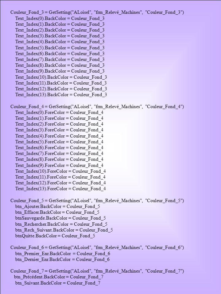 Couleur_Fond_3 = GetSetting( ALoisel , frm_Relevé_Machines , Couleur_Fond_3 ) Text_Index(0).BackColor = Couleur_Fond_3 Text_Index(1).BackColor = Couleur_Fond_3 Text_Index(2).BackColor = Couleur_Fond_3 Text_Index(3).BackColor = Couleur_Fond_3 Text_Index(4).BackColor = Couleur_Fond_3 Text_Index(5).BackColor = Couleur_Fond_3 Text_Index(6).BackColor = Couleur_Fond_3 Text_Index(7).BackColor = Couleur_Fond_3 Text_Index(8).BackColor = Couleur_Fond_3 Text_Index(9).BackColor = Couleur_Fond_3 Text_Index(10).BackColor = Couleur_Fond_3 Text_Index(11).BackColor = Couleur_Fond_3 Text_Index(12).BackColor = Couleur_Fond_3 Text_Index(13).BackColor = Couleur_Fond_3 Couleur_Fond_4 = GetSetting( ALoisel , frm_Relevé_Machines , Couleur_Fond_4 ) Text_Index(0).ForeColor = Couleur_Fond_4 Text_Index(1).ForeColor = Couleur_Fond_4 Text_Index(2).ForeColor = Couleur_Fond_4 Text_Index(3).ForeColor = Couleur_Fond_4 Text_Index(4).ForeColor = Couleur_Fond_4 Text_Index(5).ForeColor = Couleur_Fond_4 Text_Index(6).ForeColor = Couleur_Fond_4 Text_Index(7).ForeColor = Couleur_Fond_4 Text_Index(8).ForeColor = Couleur_Fond_4 Text_Index(9).ForeColor = Couleur_Fond_4 Text_Index(10).ForeColor = Couleur_Fond_4 Text_Index(11).ForeColor = Couleur_Fond_4 Text_Index(12).ForeColor = Couleur_Fond_4 Text_Index(13).ForeColor = Couleur_Fond_4 Couleur_Fond_5 = GetSetting( ALoisel , frm_Relevé_Machines , Couleur_Fond_5 ) btn_Ajouter.BackColor = Couleur_Fond_5 btn_Effacer.BackColor = Couleur_Fond_5 btnSauvegarde.BackColor = Couleur_Fond_5 btn_Rechercher.BackColor = Couleur_Fond_5 btn_Rech_Suivant.BackColor = Couleur_Fond_5 btnQuitte.BackColor = Couleur_Fond_5 Couleur_Fond_6 = GetSetting( ALoisel , frm_Relevé_Machines , Couleur_Fond_6 ) btn_Premier_Enr.BackColor = Couleur_Fond_6 btn_Dernier_Enr.BackColor = Couleur_Fond_6 Couleur_Fond_7 = GetSetting( ALoisel , frm_Relevé_Machines , Couleur_Fond_7 ) btn_Précédent.BackColor = Couleur_Fond_7 btn_Suivant.BackColor = Couleur_Fond_7