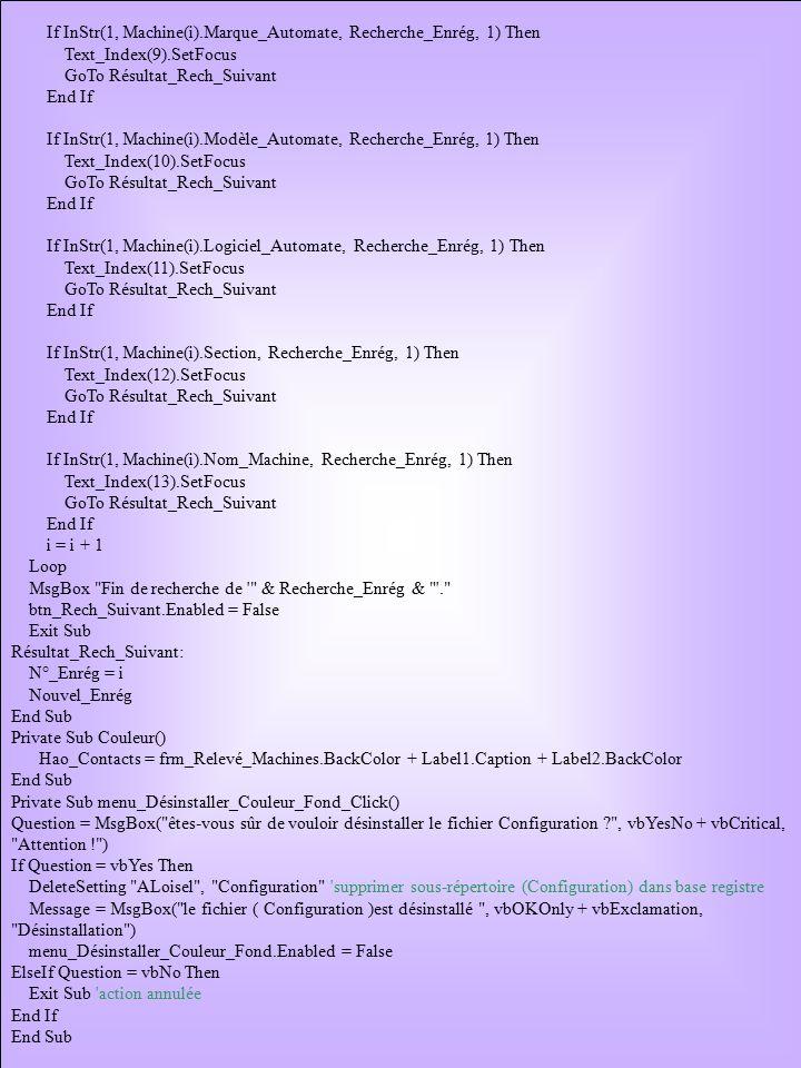 If InStr(1, Machine(i).Marque_Automate, Recherche_Enrég, 1) Then Text_Index(9).SetFocus GoTo Résultat_Rech_Suivant End If If InStr(1, Machine(i).Modèle_Automate, Recherche_Enrég, 1) Then Text_Index(10).SetFocus GoTo Résultat_Rech_Suivant End If If InStr(1, Machine(i).Logiciel_Automate, Recherche_Enrég, 1) Then Text_Index(11).SetFocus GoTo Résultat_Rech_Suivant End If If InStr(1, Machine(i).Section, Recherche_Enrég, 1) Then Text_Index(12).SetFocus GoTo Résultat_Rech_Suivant End If If InStr(1, Machine(i).Nom_Machine, Recherche_Enrég, 1) Then Text_Index(13).SetFocus GoTo Résultat_Rech_Suivant End If i = i + 1 Loop MsgBox Fin de recherche de & Recherche_Enrég & . btn_Rech_Suivant.Enabled = False Exit Sub Résultat_Rech_Suivant: N°_Enrég = i Nouvel_Enrég End Sub Private Sub Couleur() Hao_Contacts = frm_Relevé_Machines.BackColor + Label1.Caption + Label2.BackColor End Sub Private Sub menu_Désinstaller_Couleur_Fond_Click() Question = MsgBox( êtes-vous sûr de vouloir désinstaller le fichier Configuration , vbYesNo + vbCritical, Attention ! ) If Question = vbYes Then DeleteSetting ALoisel , Configuration supprimer sous-répertoire (Configuration) dans base registre Message = MsgBox( le fichier ( Configuration )est désinstallé , vbOKOnly + vbExclamation, Désinstallation ) menu_Désinstaller_Couleur_Fond.Enabled = False ElseIf Question = vbNo Then Exit Sub action annulée End If End Sub