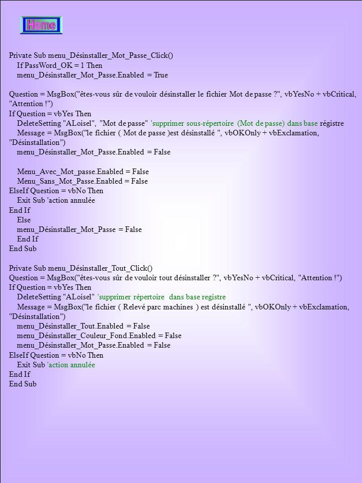 Private Sub menu_Désinstaller_Mot_Passe_Click() If PassWord_OK = 1 Then menu_Désinstaller_Mot_Passe.Enabled = True Question = MsgBox( êtes-vous sûr de vouloir désinstaller le fichier Mot de passe , vbYesNo + vbCritical, Attention ! ) If Question = vbYes Then DeleteSetting ALoisel , Mot de passe supprimer sous-répertoire (Mot de passe) dans base régistre Message = MsgBox( le fichier ( Mot de passe )est désinstallé , vbOKOnly + vbExclamation, Désinstallation ) menu_Désinstaller_Mot_Passe.Enabled = False Menu_Avec_Mot_passe.Enabled = False Menu_Sans_Mot_Passe.Enabled = False ElseIf Question = vbNo Then Exit Sub action annulée End If Else menu_Désinstaller_Mot_Passe = False End If End Sub Private Sub menu_Désinstaller_Tout_Click() Question = MsgBox( êtes-vous sûr de vouloir tout désinstaller , vbYesNo + vbCritical, Attention ! ) If Question = vbYes Then DeleteSetting ALoisel supprimer répertoire dans base registre Message = MsgBox( le fichier ( Relevé parc machines ) est désinstallé , vbOKOnly + vbExclamation, Désinstallation ) menu_Désinstaller_Tout.Enabled = False menu_Désinstaller_Couleur_Fond.Enabled = False menu_Désinstaller_Mot_Passe.Enabled = False ElseIf Question = vbNo Then Exit Sub action annulée End If End Sub