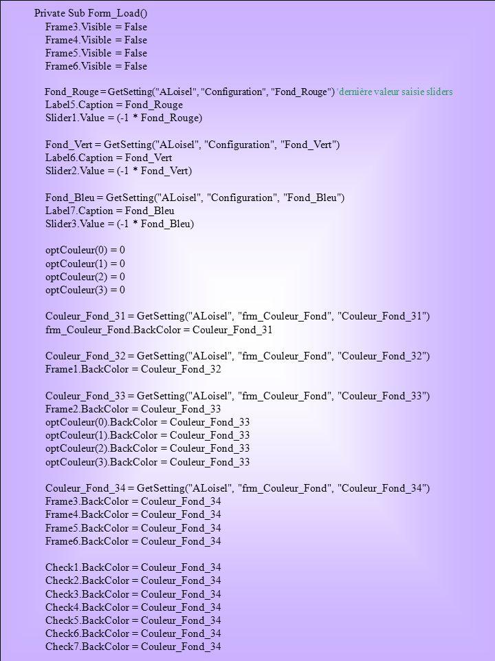 Private Sub Form_Load() Frame3.Visible = False Frame4.Visible = False Frame5.Visible = False Frame6.Visible = False Fond_Rouge = GetSetting( ALoisel , Configuration , Fond_Rouge ) dernière valeur saisie sliders Label5.Caption = Fond_Rouge Slider1.Value = (-1 * Fond_Rouge) Fond_Vert = GetSetting( ALoisel , Configuration , Fond_Vert ) Label6.Caption = Fond_Vert Slider2.Value = (-1 * Fond_Vert) Fond_Bleu = GetSetting( ALoisel , Configuration , Fond_Bleu ) Label7.Caption = Fond_Bleu Slider3.Value = (-1 * Fond_Bleu) optCouleur(0) = 0 optCouleur(1) = 0 optCouleur(2) = 0 optCouleur(3) = 0 Couleur_Fond_31 = GetSetting( ALoisel , frm_Couleur_Fond , Couleur_Fond_31 ) frm_Couleur_Fond.BackColor = Couleur_Fond_31 Couleur_Fond_32 = GetSetting( ALoisel , frm_Couleur_Fond , Couleur_Fond_32 ) Frame1.BackColor = Couleur_Fond_32 Couleur_Fond_33 = GetSetting( ALoisel , frm_Couleur_Fond , Couleur_Fond_33 ) Frame2.BackColor = Couleur_Fond_33 optCouleur(0).BackColor = Couleur_Fond_33 optCouleur(1).BackColor = Couleur_Fond_33 optCouleur(2).BackColor = Couleur_Fond_33 optCouleur(3).BackColor = Couleur_Fond_33 Couleur_Fond_34 = GetSetting( ALoisel , frm_Couleur_Fond , Couleur_Fond_34 ) Frame3.BackColor = Couleur_Fond_34 Frame4.BackColor = Couleur_Fond_34 Frame5.BackColor = Couleur_Fond_34 Frame6.BackColor = Couleur_Fond_34 Check1.BackColor = Couleur_Fond_34 Check2.BackColor = Couleur_Fond_34 Check3.BackColor = Couleur_Fond_34 Check4.BackColor = Couleur_Fond_34 Check5.BackColor = Couleur_Fond_34 Check6.BackColor = Couleur_Fond_34 Check7.BackColor = Couleur_Fond_34