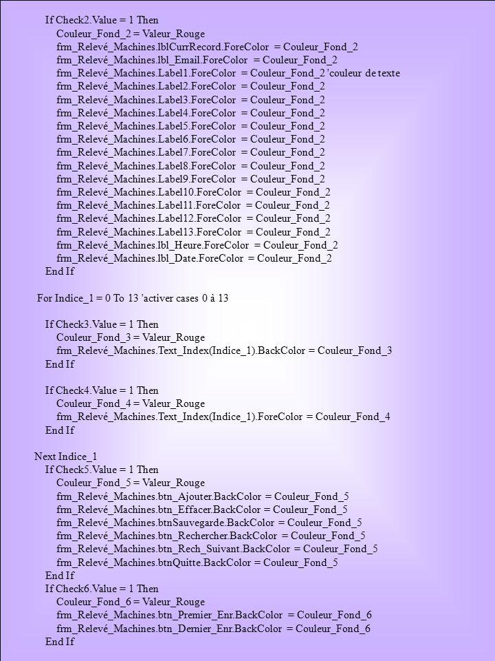 If Check2.Value = 1 Then Couleur_Fond_2 = Valeur_Rouge frm_Relevé_Machines.lblCurrRecord.ForeColor = Couleur_Fond_2 frm_Relevé_Machines.lbl_Email.ForeColor = Couleur_Fond_2 frm_Relevé_Machines.Label1.ForeColor = Couleur_Fond_2 couleur de texte frm_Relevé_Machines.Label2.ForeColor = Couleur_Fond_2 frm_Relevé_Machines.Label3.ForeColor = Couleur_Fond_2 frm_Relevé_Machines.Label4.ForeColor = Couleur_Fond_2 frm_Relevé_Machines.Label5.ForeColor = Couleur_Fond_2 frm_Relevé_Machines.Label6.ForeColor = Couleur_Fond_2 frm_Relevé_Machines.Label7.ForeColor = Couleur_Fond_2 frm_Relevé_Machines.Label8.ForeColor = Couleur_Fond_2 frm_Relevé_Machines.Label9.ForeColor = Couleur_Fond_2 frm_Relevé_Machines.Label10.ForeColor = Couleur_Fond_2 frm_Relevé_Machines.Label11.ForeColor = Couleur_Fond_2 frm_Relevé_Machines.Label12.ForeColor = Couleur_Fond_2 frm_Relevé_Machines.Label13.ForeColor = Couleur_Fond_2 frm_Relevé_Machines.lbl_Heure.ForeColor = Couleur_Fond_2 frm_Relevé_Machines.lbl_Date.ForeColor = Couleur_Fond_2 End If For Indice_1 = 0 To 13 activer cases 0 à 13 If Check3.Value = 1 Then Couleur_Fond_3 = Valeur_Rouge frm_Relevé_Machines.Text_Index(Indice_1).BackColor = Couleur_Fond_3 End If If Check4.Value = 1 Then Couleur_Fond_4 = Valeur_Rouge frm_Relevé_Machines.Text_Index(Indice_1).ForeColor = Couleur_Fond_4 End If Next Indice_1 If Check5.Value = 1 Then Couleur_Fond_5 = Valeur_Rouge frm_Relevé_Machines.btn_Ajouter.BackColor = Couleur_Fond_5 frm_Relevé_Machines.btn_Effacer.BackColor = Couleur_Fond_5 frm_Relevé_Machines.btnSauvegarde.BackColor = Couleur_Fond_5 frm_Relevé_Machines.btn_Rechercher.BackColor = Couleur_Fond_5 frm_Relevé_Machines.btn_Rech_Suivant.BackColor = Couleur_Fond_5 frm_Relevé_Machines.btnQuitte.BackColor = Couleur_Fond_5 End If If Check6.Value = 1 Then Couleur_Fond_6 = Valeur_Rouge frm_Relevé_Machines.btn_Premier_Enr.BackColor = Couleur_Fond_6 frm_Relevé_Machines.btn_Dernier_Enr.BackColor = Couleur_Fond_6 End If
