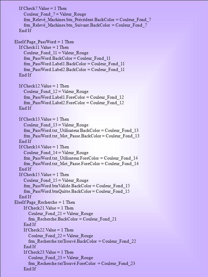 If Check7.Value = 1 Then Couleur_Fond_7 = Valeur_Rouge frm_Relevé_Machines.btn_Précédent.BackColor = Couleur_Fond_7 frm_Relevé_Machines.btn_Suivant.BackColor = Couleur_Fond_7 End If ElseIf Page_PassWord = 1 Then If Check11.Value = 1 Then Couleur_Fond_11 = Valeur_Rouge frm_PassWord.BackColor = Couleur_Fond_11 frm_PassWord.Label1.BackColor = Couleur_Fond_11 frm_PassWord.Label2.BackColor = Couleur_Fond_11 End If If Check12.Value = 1 Then Couleur_Fond_12 = Valeur_Rouge frm_PassWord.Label1.ForeColor = Couleur_Fond_12 frm_PassWord.Label2.ForeColor = Couleur_Fond_12 End If If Check13.Value = 1 Then Couleur_Fond_13 = Valeur_Rouge frm_PassWord.txt_Utilisateur.BackColor = Couleur_Fond_13 frm_PassWord.txt_Mot_Passe.BackColor = Couleur_Fond_13 End If If Check14.Value = 1 Then Couleur_Fond_14 = Valeur_Rouge frm_PassWord.txt_Utilisateur.ForeColor = Couleur_Fond_14 frm_PassWord.txt_Mot_Passe.ForeColor = Couleur_Fond_14 End If If Check15.Value = 1 Then Couleur_Fond_15 = Valeur_Rouge frm_PassWord.btnValide.BackColor = Couleur_Fond_15 frm_PassWord.btnQuitte.BackColor = Couleur_Fond_15 End If ElseIf Page_Recherche = 1 Then If Check21.Value = 1 Then Couleur_Fond_21 = Valeur_Rouge frm_Recherche.BackColor = Couleur_Fond_21 End If If Check22.Value = 1 Then Couleur_Fond_22 = Valeur_Rouge frm_Recherche.txtTrouvé.BackColor = Couleur_Fond_22 End If If Check23.Value = 1 Then Couleur_Fond_23 = Valeur_Rouge frm_Recherche.txtTrouvé.ForeColor = Couleur_Fond_23 End If