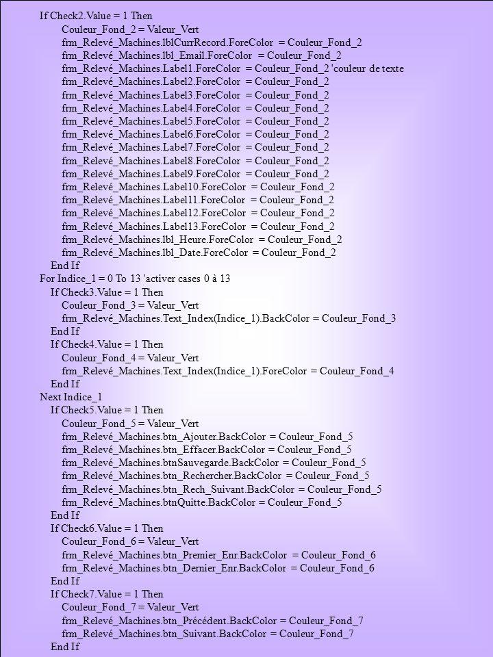 If Check2.Value = 1 Then Couleur_Fond_2 = Valeur_Vert frm_Relevé_Machines.lblCurrRecord.ForeColor = Couleur_Fond_2 frm_Relevé_Machines.lbl_Email.ForeColor = Couleur_Fond_2 frm_Relevé_Machines.Label1.ForeColor = Couleur_Fond_2 couleur de texte frm_Relevé_Machines.Label2.ForeColor = Couleur_Fond_2 frm_Relevé_Machines.Label3.ForeColor = Couleur_Fond_2 frm_Relevé_Machines.Label4.ForeColor = Couleur_Fond_2 frm_Relevé_Machines.Label5.ForeColor = Couleur_Fond_2 frm_Relevé_Machines.Label6.ForeColor = Couleur_Fond_2 frm_Relevé_Machines.Label7.ForeColor = Couleur_Fond_2 frm_Relevé_Machines.Label8.ForeColor = Couleur_Fond_2 frm_Relevé_Machines.Label9.ForeColor = Couleur_Fond_2 frm_Relevé_Machines.Label10.ForeColor = Couleur_Fond_2 frm_Relevé_Machines.Label11.ForeColor = Couleur_Fond_2 frm_Relevé_Machines.Label12.ForeColor = Couleur_Fond_2 frm_Relevé_Machines.Label13.ForeColor = Couleur_Fond_2 frm_Relevé_Machines.lbl_Heure.ForeColor = Couleur_Fond_2 frm_Relevé_Machines.lbl_Date.ForeColor = Couleur_Fond_2 End If For Indice_1 = 0 To 13 activer cases 0 à 13 If Check3.Value = 1 Then Couleur_Fond_3 = Valeur_Vert frm_Relevé_Machines.Text_Index(Indice_1).BackColor = Couleur_Fond_3 End If If Check4.Value = 1 Then Couleur_Fond_4 = Valeur_Vert frm_Relevé_Machines.Text_Index(Indice_1).ForeColor = Couleur_Fond_4 End If Next Indice_1 If Check5.Value = 1 Then Couleur_Fond_5 = Valeur_Vert frm_Relevé_Machines.btn_Ajouter.BackColor = Couleur_Fond_5 frm_Relevé_Machines.btn_Effacer.BackColor = Couleur_Fond_5 frm_Relevé_Machines.btnSauvegarde.BackColor = Couleur_Fond_5 frm_Relevé_Machines.btn_Rechercher.BackColor = Couleur_Fond_5 frm_Relevé_Machines.btn_Rech_Suivant.BackColor = Couleur_Fond_5 frm_Relevé_Machines.btnQuitte.BackColor = Couleur_Fond_5 End If If Check6.Value = 1 Then Couleur_Fond_6 = Valeur_Vert frm_Relevé_Machines.btn_Premier_Enr.BackColor = Couleur_Fond_6 frm_Relevé_Machines.btn_Dernier_Enr.BackColor = Couleur_Fond_6 End If If Check7.Value = 1 Then Couleur_Fond_7 = Valeur_Vert frm_R