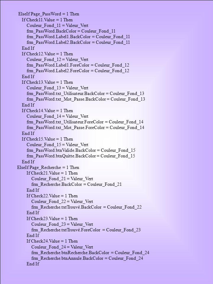 ElseIf Page_PassWord = 1 Then If Check11.Value = 1 Then Couleur_Fond_11 = Valeur_Vert frm_PassWord.BackColor = Couleur_Fond_11 frm_PassWord.Label1.BackColor = Couleur_Fond_11 frm_PassWord.Label2.BackColor = Couleur_Fond_11 End If If Check12.Value = 1 Then Couleur_Fond_12 = Valeur_Vert frm_PassWord.Label1.ForeColor = Couleur_Fond_12 frm_PassWord.Label2.ForeColor = Couleur_Fond_12 End If If Check13.Value = 1 Then Couleur_Fond_13 = Valeur_Vert frm_PassWord.txt_Utilisateur.BackColor = Couleur_Fond_13 frm_PassWord.txt_Mot_Passe.BackColor = Couleur_Fond_13 End If If Check14.Value = 1 Then Couleur_Fond_14 = Valeur_Vert frm_PassWord.txt_Utilisateur.ForeColor = Couleur_Fond_14 frm_PassWord.txt_Mot_Passe.ForeColor = Couleur_Fond_14 End If If Check15.Value = 1 Then Couleur_Fond_15 = Valeur_Vert frm_PassWord.btnValide.BackColor = Couleur_Fond_15 frm_PassWord.btnQuitte.BackColor = Couleur_Fond_15 End If ElseIf Page_Recherche = 1 Then If Check21.Value = 1 Then Couleur_Fond_21 = Valeur_Vert frm_Recherche.BackColor = Couleur_Fond_21 End If If Check22.Value = 1 Then Couleur_Fond_22 = Valeur_Vert frm_Recherche.txtTrouvé.BackColor = Couleur_Fond_22 End If If Check23.Value = 1 Then Couleur_Fond_23 = Valeur_Vert frm_Recherche.txtTrouvé.ForeColor = Couleur_Fond_23 End If If Check24.Value = 1 Then Couleur_Fond_24 = Valeur_Vert frm_Recherche.btnRecherche.BackColor = Couleur_Fond_24 frm_Recherche.btnAnnule.BackColor = Couleur_Fond_24 End If