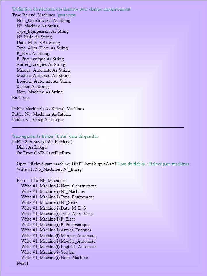 Définition du structure des données pour chaque enregistrement Type Relevé_Machines 'prototype Nom_Constructeur As String N°_Machine As String Type_Equipement As String N°_Série As String Date_M_E_S As String Type_Alim_Elect As String P_Elect As String P_Pneumatique As String Autres_Energies As String Marque_Automate As String Modèle_Automate As String Logiciel_Automate As String Section As String Nom_Machine As String End Type Public Machine() As Relevé_Machines Public Nb_Machines As Integer Public N°_Enrég As Integer Sauvegarder le fichier Liste dans disque dûr Public Sub Savegarde_Fichiers() Dim i As Integer On Error GoTo SaveFileError Open Relevé parc machines.DAT For Output As #1 Nom du fichier : Relevé parc machines Write #1, Nb_Machines, N°_Enrég For i = 1 To Nb_Machines Write #1, Machine(i).Nom_Constructeur Write #1, Machine(i).N°_Machine Write #1, Machine(i).Type_Equipement Write #1, Machine(i).N°_Série Write #1, Machine(i).Date_M_E_S Write #1, Machine(i).Type_Alim_Elect Write #1, Machine(i).P_Elect Write #1, Machine(i).P_Pneumatique Write #1, Machine(i).Autres_Energies Write #1, Machine(i).Marque_Automate Write #1, Machine(i).Modèle_Automate Write #1, Machine(i).Logiciel_Automate Write #1, Machine(i).Section Write #1, Machine(i).Nom_Machine Next I