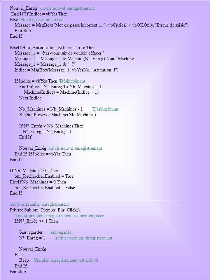 SaveFileEnd: On Error Resume Next Close #1 Fermer fichier Exit Sub SaveFileError: affiche message d erreur MsgBox Err.Description Resume SaveFileEnd End Sub Public Sub Ouvrir_Fichiers() Dim i As Integer On Error GoTo LoadFileError Open Relevé parc machines.DAT For Input As #1 Input #1, Nb_Machines, N°_Enrég ReDim Machine(Nb_Machines) For i = 1 To Nb_Machines Input #1, Machine(i).Nom_Constructeur Input #1, Machine(i).N°_Machine Input #1, Machine(i).Type_Equipement Input #1, Machine(i).N°_Série Input #1, Machine(i).Date_M_E_S Input #1, Machine(i).Type_Alim_Elect Input #1, Machine(i).P_Elect Input #1, Machine(i).P_Pneumatique Input #1, Machine(i).Autres_Energies Input #1, Machine(i).Marque_Automate Input #1, Machine(i).Modèle_Automate Input #1, Machine(i).Logiciel_Automate Input #1, Machine(i).Section Input #1, Machine(i).Nom_Machine Next i LoadFileEnd: On Error Resume Next Close #1 Exit Sub LoadFileError: Ignore erreur 53 (si le fichier n est pas encore existé) If Err.Number <> 53 Then affiche message d erreur MsgBox Err.Description End If Resume LoadFileEnd End Sub