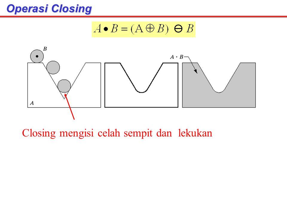 Operasi Closing Operasi Closing Closing mengisi celah sempit dan lekukan