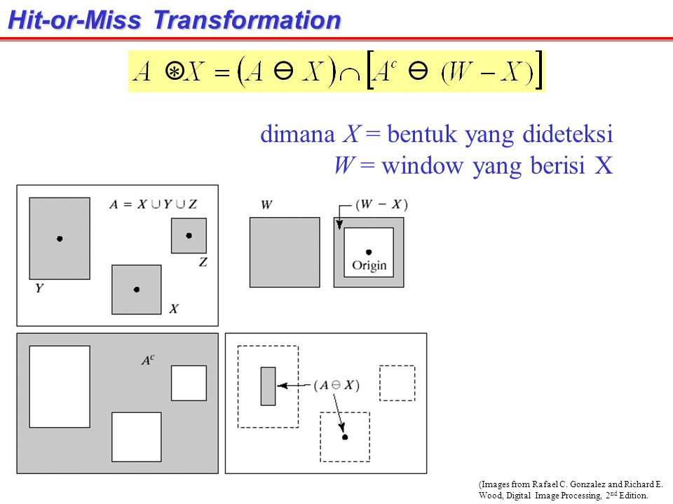 (Images from Rafael C. Gonzalez and Richard E. Wood, Digital Image Processing, 2 nd Edition. Hit-or-Miss Transformation * dimana X = bentuk yang didet