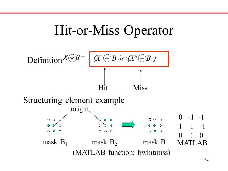 24 mask B 1 (MATLAB function: bwhitmiss) (X B 1 )  (X c B 2 ) __ X B= * HitMiss mask B 2 origin mask B x xx MATLAB 0 -1 -1 11 -1 0 1 0 Hit-or-Miss Op