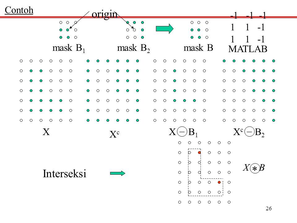 26 mask B 1 mask B 2 mask B MATLAB -1 -1 -1 11 -1 Contoh origin X XcXc X c B 2 X B 1 __ X B * Interseksi