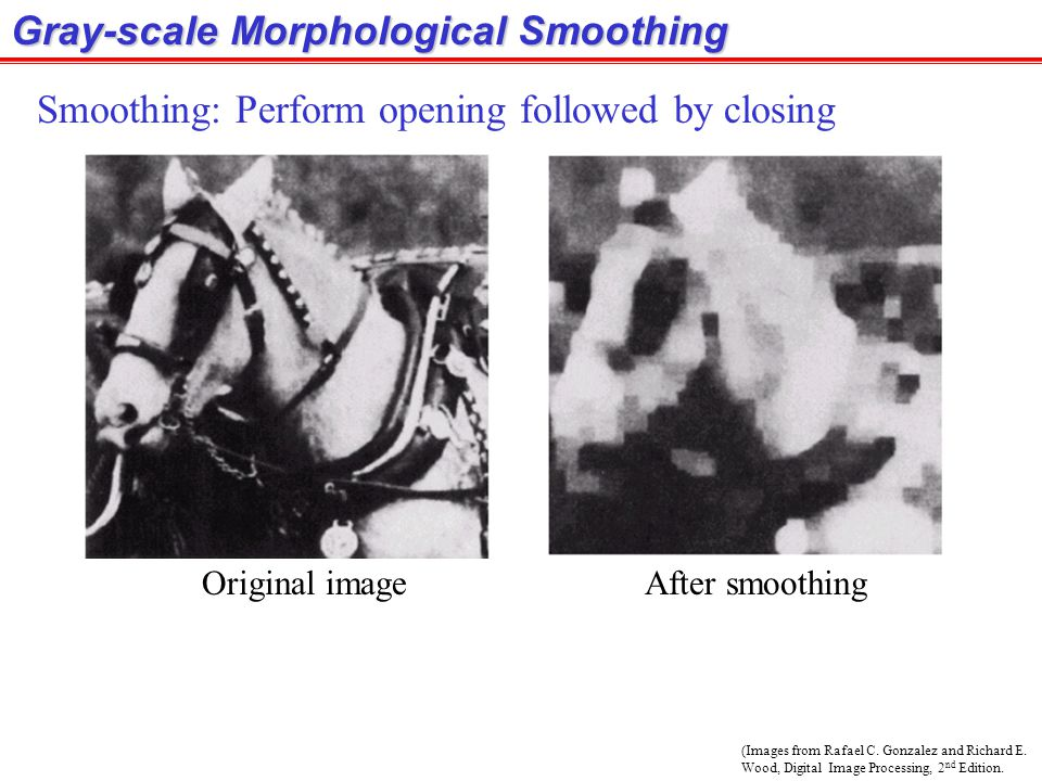 (Images from Rafael C. Gonzalez and Richard E. Wood, Digital Image Processing, 2 nd Edition. Gray-scale Morphological Smoothing Smoothing: Perform ope