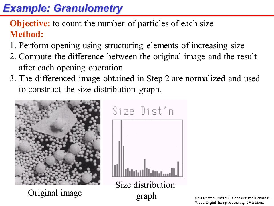 (Images from Rafael C. Gonzalez and Richard E. Wood, Digital Image Processing, 2 nd Edition. Example: Granulometry Objective: to count the number of p