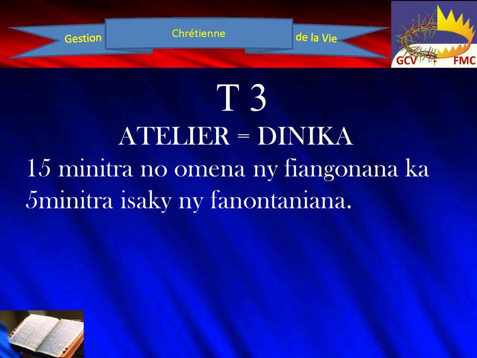 T 3 ATELIER = DINIKA 15 minitra no omena ny fiangonana ka 5minitra isaky ny fanontaniana.