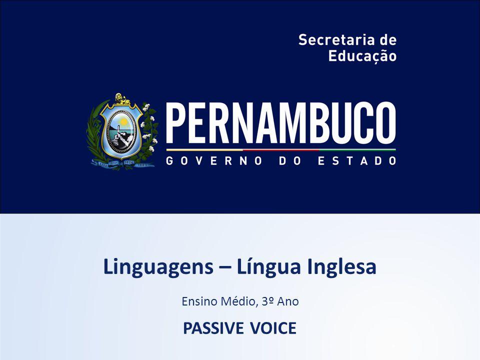 Linguagens – Língua Inglesa Ensino Médio, 3º Ano PASSIVE VOICE