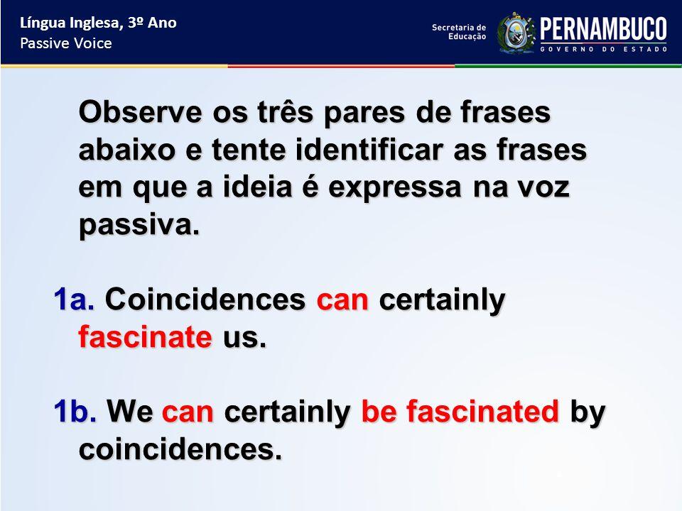 Observe os três pares de frases abaixo e tente identificar as frases em que a ideia é expressa na voz passiva.