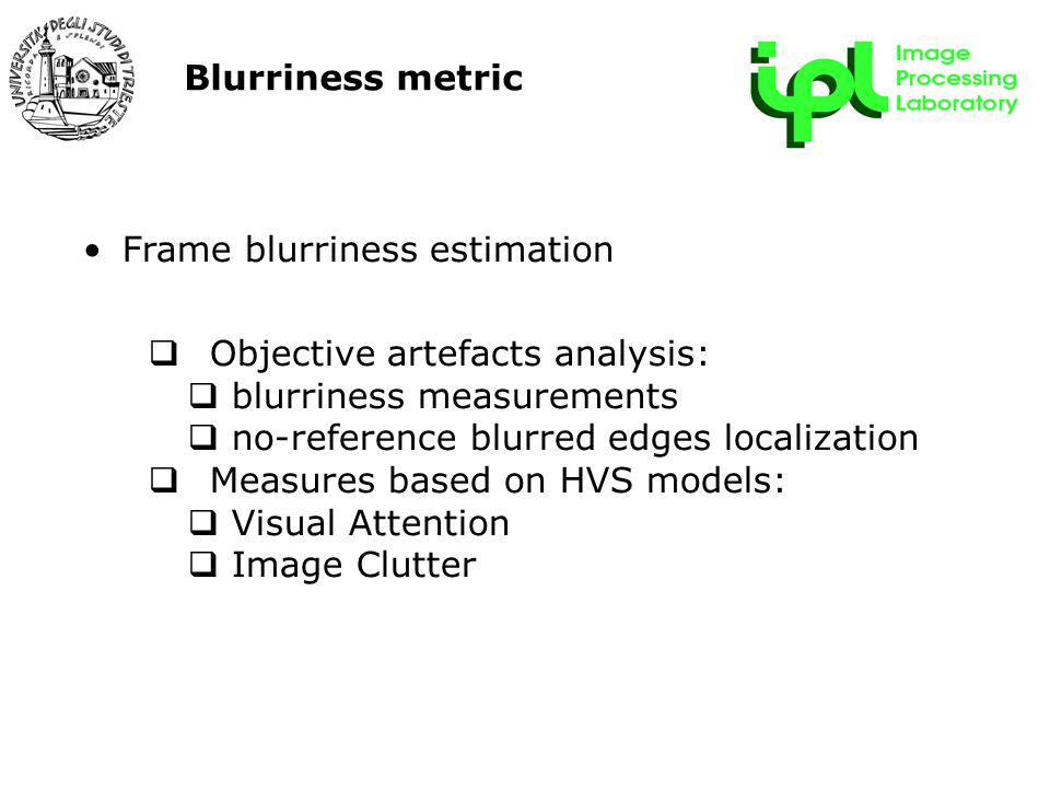 Blurriness metric Frame blurriness estimation  Objective artefacts analysis:  blurriness measurements  no-reference blurred edges localization  Measures based on HVS models:  Visual Attention  Image Clutter