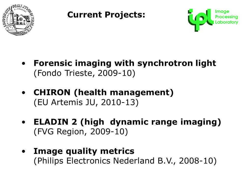 R&D Forum - 22 maggio 2009 Forensic imaging with synchrotron light (Fondo Trieste, 2009-10) CHIRON (health management) (EU Artemis JU, 2010-13) ELADIN 2 (high dynamic range imaging) (FVG Region, 2009-10) Image quality metrics (Philips Electronics Nederland B.V., 2008-10) Current Projects: