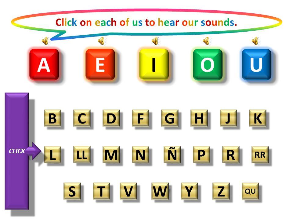 A A O O E E I I U U Click on each of us to hear our sounds.Click on each of us to hear our sounds.
